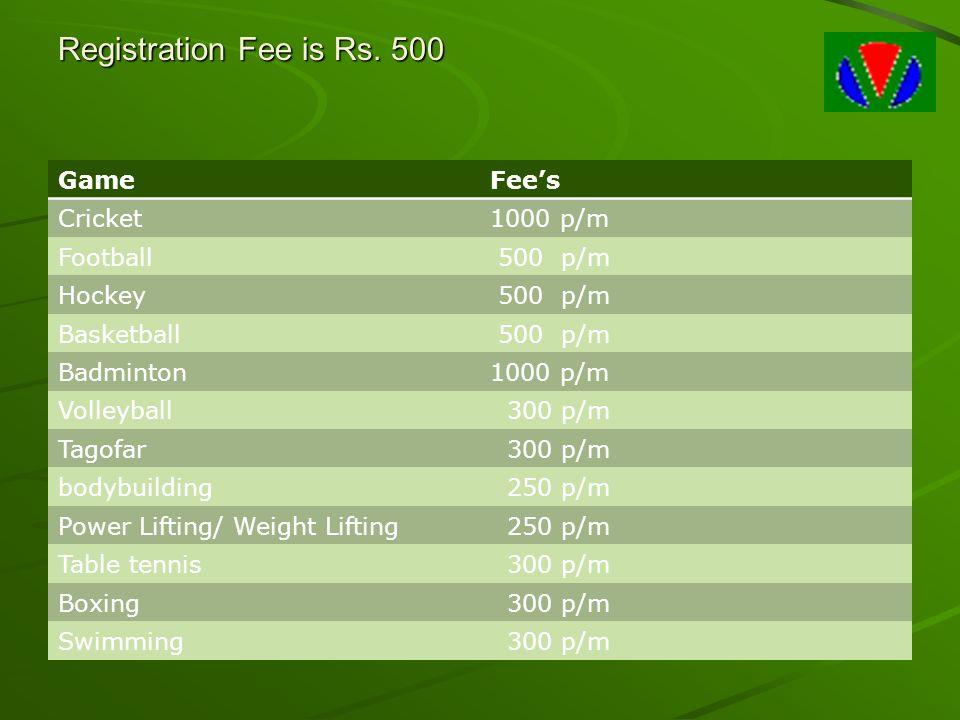Registration Fee is Rs. 500 GameFee's Cricket1000 p/m Football 500 p/m Hockey 500 p/m Basketball 500 p/m Badminton1000 p/m Volleyball 300 p/m Tagofar