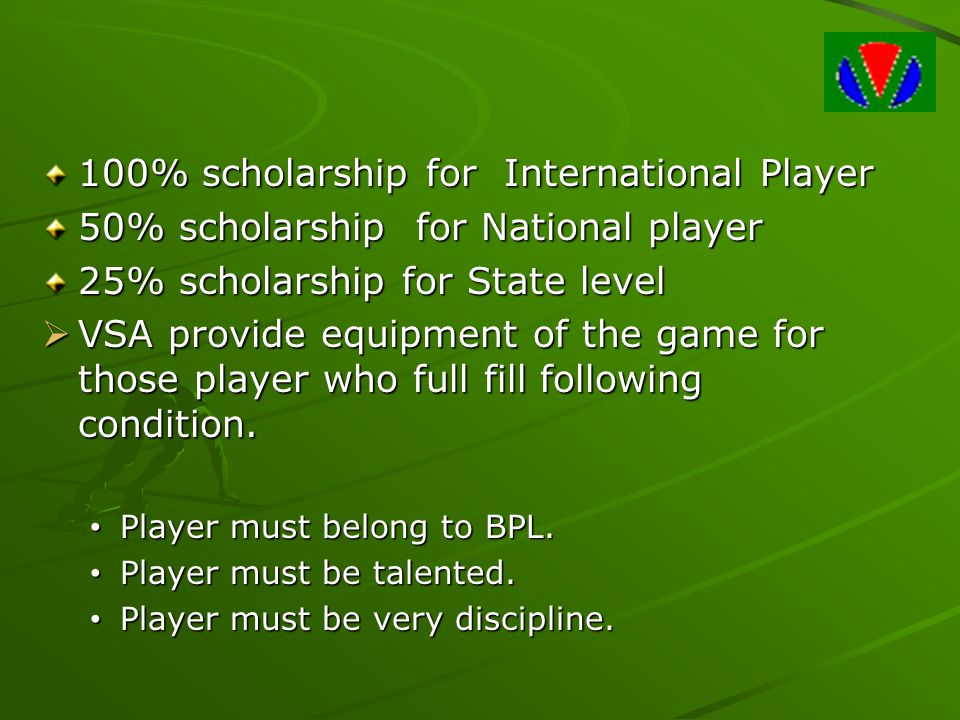 100% scholarship for International Player 50% scholarship for National player 25% scholarship for State level  VSA provide equipment of the game for those player who full fill following condition.