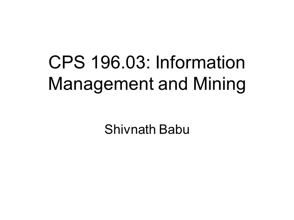 CPS 196.03: Information Management and Mining Shivnath Babu