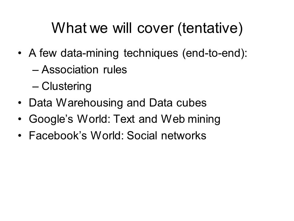 What we will cover (tentative) A few data-mining techniques (end-to-end): –Association rules –Clustering Data Warehousing and Data cubes Google's Worl