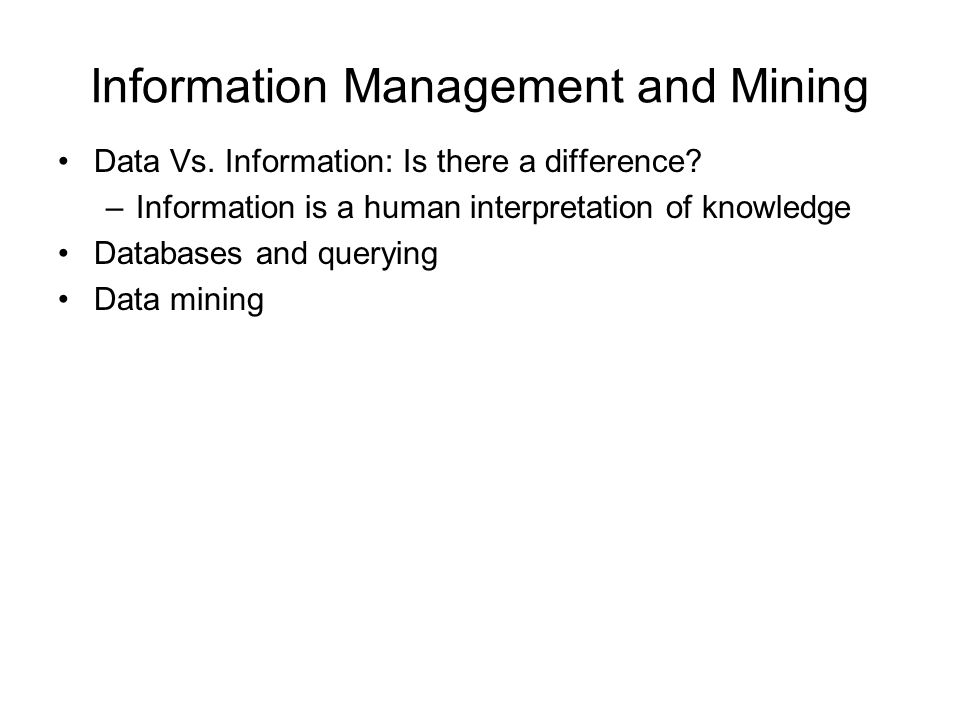 Information Management and Mining Data Vs. Information: Is there a difference? –Information is a human interpretation of knowledge Databases and query