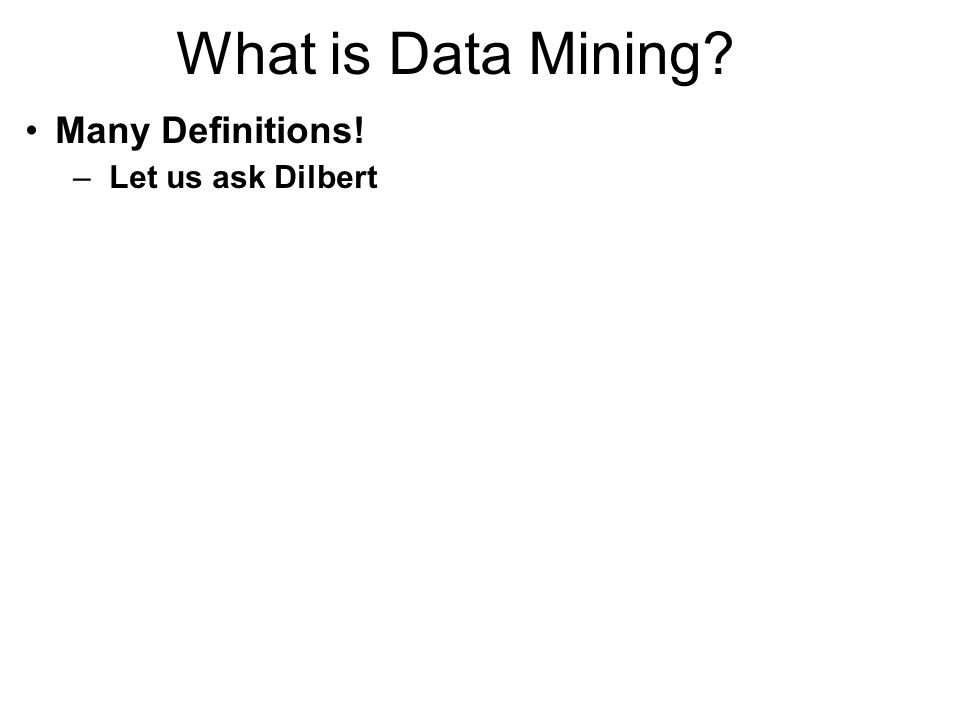 What is Data Mining? Many Definitions! –Let us ask Dilbert