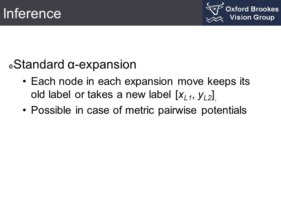  Standard α-expansion Each node in each expansion move keeps its old label or takes a new label [x L1, y L2 ], Possible in case of metric pairwise po