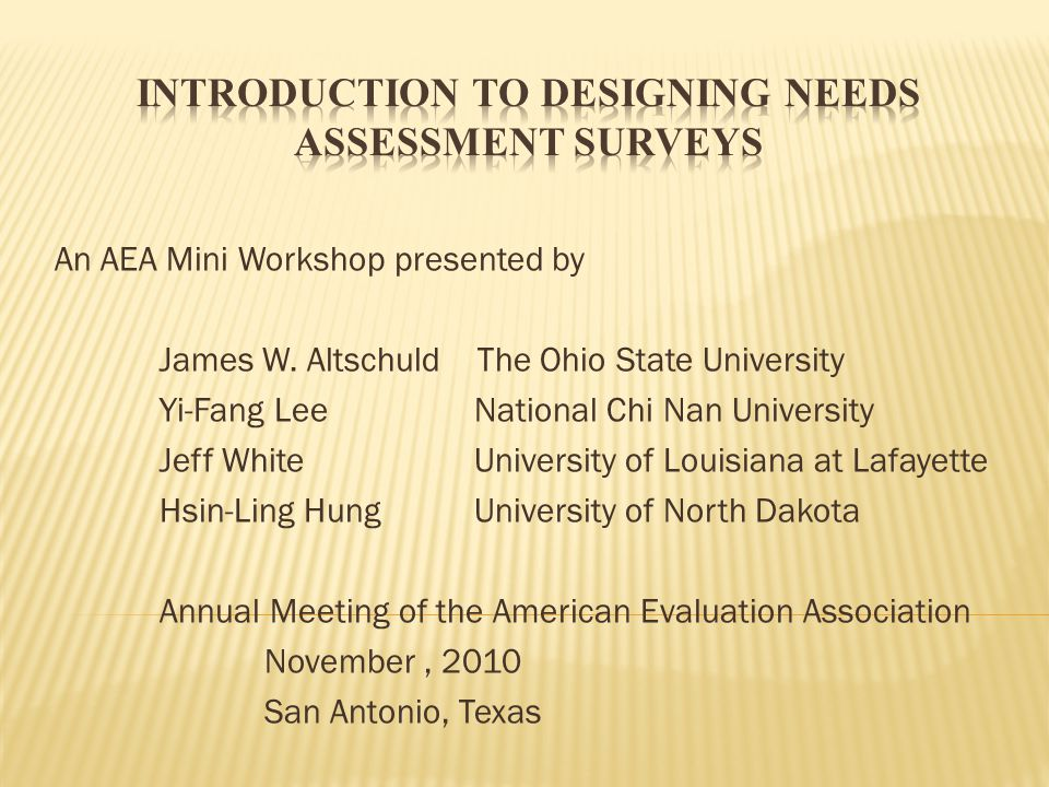 Objectives Understand Needs Assessment Learn where versions of surveys fit the picture Quick overview of survey parameters in NA Get a hands-on feel for the process Have the opportunity to discuss/comment on the experience Hopefully to have some fun on your brief journey into the world of NA Also to provide you with a glimpse into the Needs Assessment Kit (Altschuld, Eastmond, King, Kumar, Stevahn, and White, 2010)