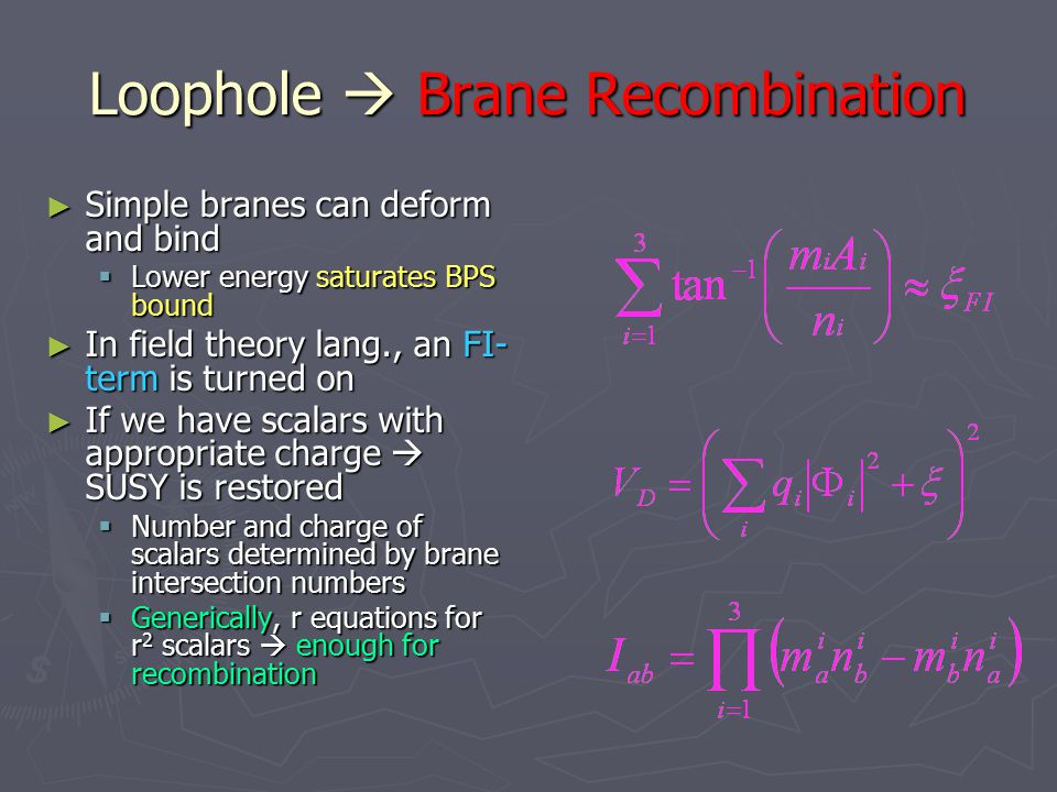 Loophole  Brane Recombination ► Simple branes can deform and bind  Lower energy saturates BPS bound ► In field theory lang., an FI- term is turned on ► If we have scalars with appropriate charge  SUSY is restored  Number and charge of scalars determined by brane intersection numbers  Generically, r equations for r 2 scalars  enough for recombination