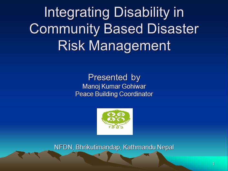 Integrating Disability in Community Based Disaster Risk Management Presented by Manoj Kumar Gohiwar Peace Building Coordinator NFDN, Bhrikutimandap, K