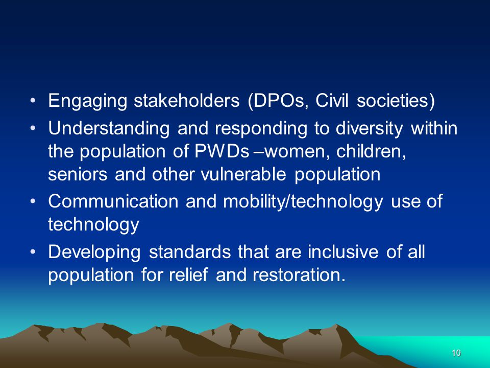 Engaging stakeholders (DPOs, Civil societies) Understanding and responding to diversity within the population of PWDs –women, children, seniors and ot