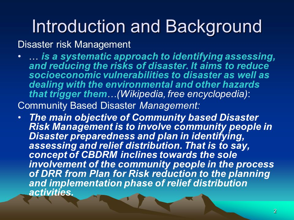 Introduction and Background Disaster risk Management … is a systematic approach to identifying assessing, and reducing the risks of disaster. It aims