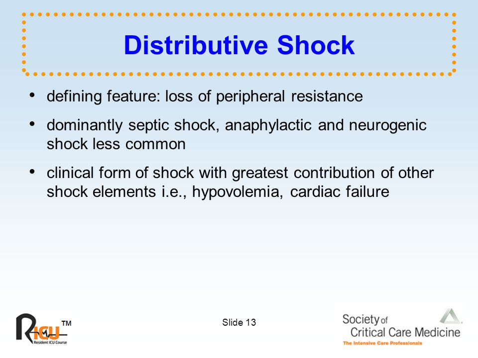Slide 13 Distributive Shock defining feature: loss of peripheral resistance dominantly septic shock, anaphylactic and neurogenic shock less common clinical form of shock with greatest contribution of other shock elements i.e., hypovolemia, cardiac failure