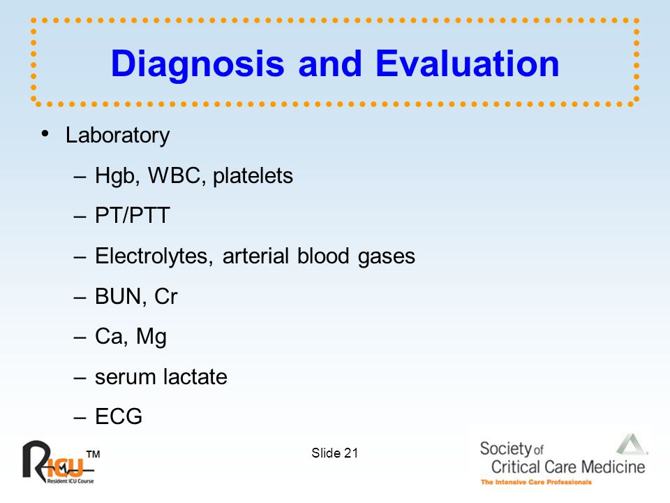 Slide 21 Diagnosis and Evaluation Laboratory –Hgb, WBC, platelets –PT/PTT –Electrolytes, arterial blood gases –BUN, Cr –Ca, Mg –serum lactate –ECG