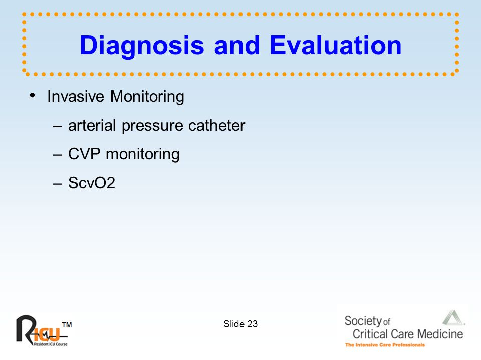 Slide 23 Diagnosis and Evaluation Invasive Monitoring –arterial pressure catheter –CVP monitoring –ScvO2