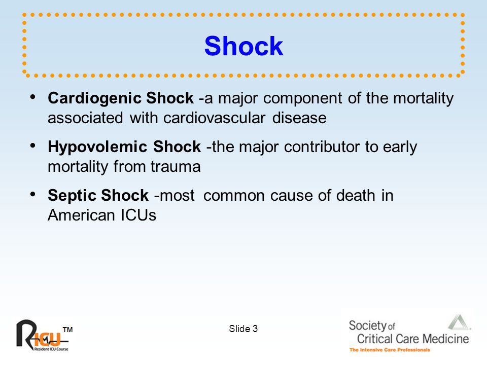 Slide 3 Shock Cardiogenic Shock -a major component of the mortality associated with cardiovascular disease Hypovolemic Shock -the major contributor to early mortality from trauma Septic Shock -most common cause of death in American ICUs