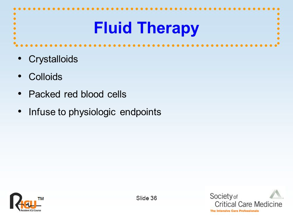 Slide 36 Fluid Therapy Crystalloids Colloids Packed red blood cells Infuse to physiologic endpoints
