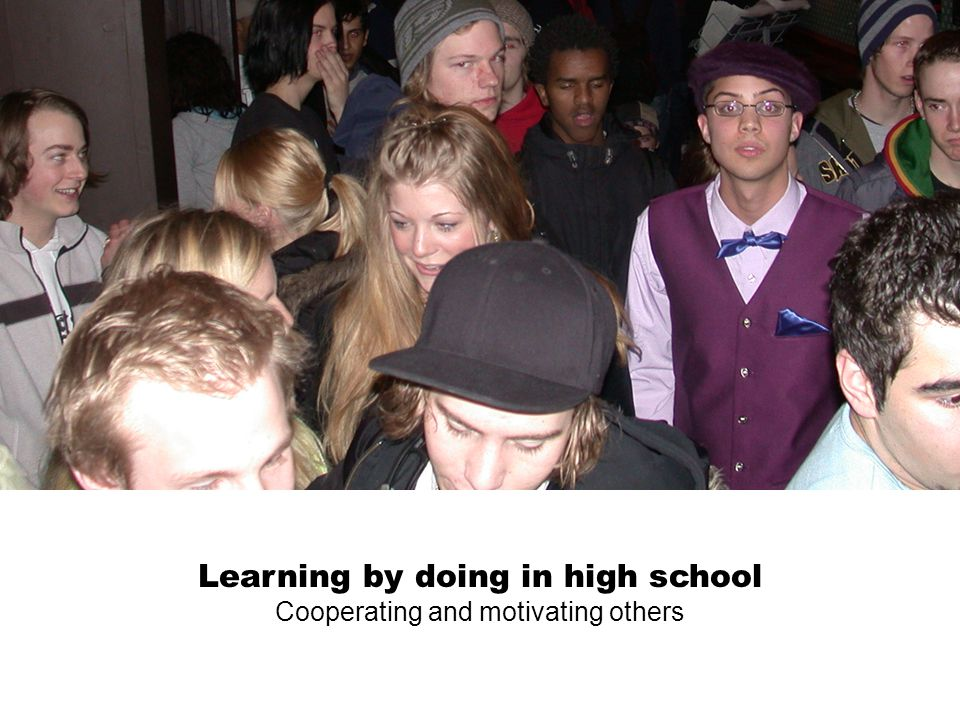 Learning by doing in high school Cooperating and motivating others