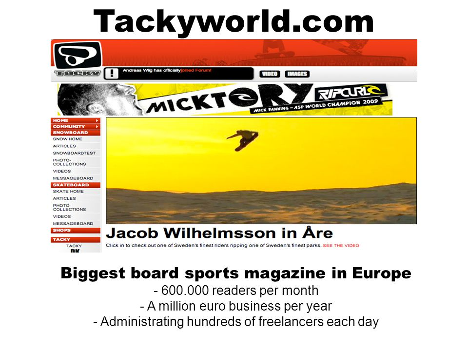 Tackyworld.com Biggest board sports magazine in Europe - 600.000 readers per month - A million euro business per year - Administrating hundreds of freelancers each day