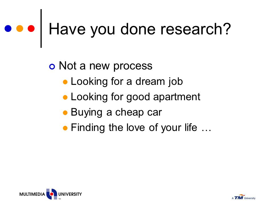 Have you done research? Not a new process Looking for a dream job Looking for good apartment Buying a cheap car Finding the love of your life …