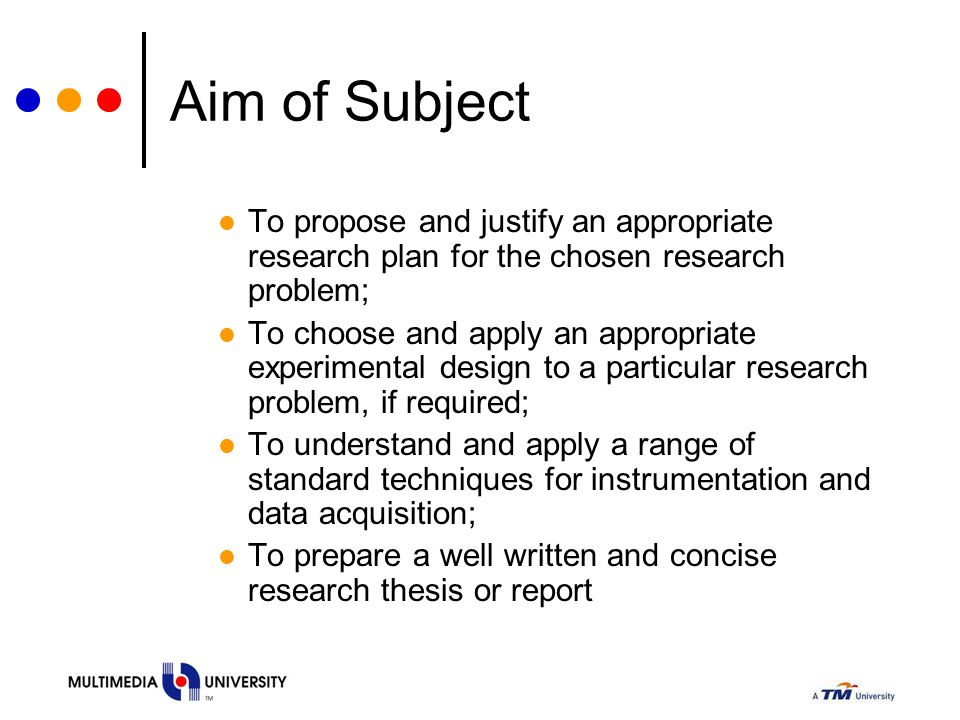 Aim of Subject To propose and justify an appropriate research plan for the chosen research problem; To choose and apply an appropriate experimental de