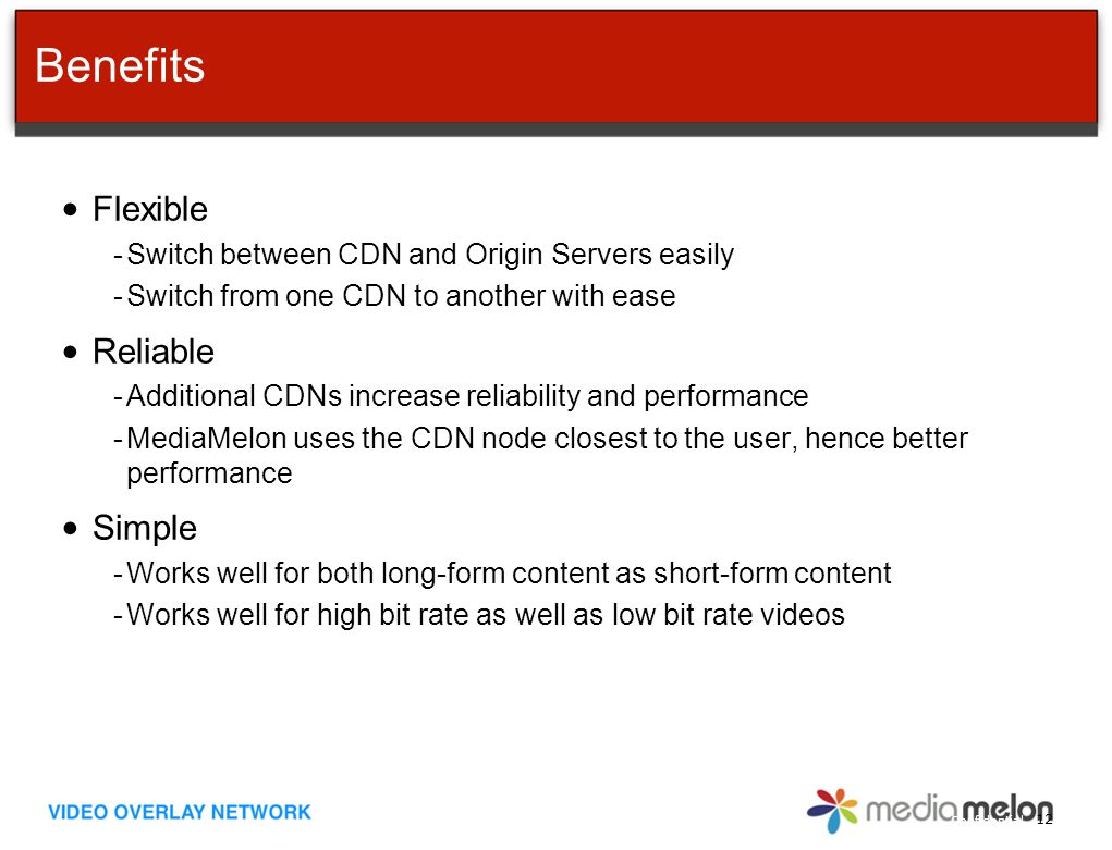 Confidential Benefits Flexible -Switch between CDN and Origin Servers easily -Switch from one CDN to another with ease Reliable -Additional CDNs increase reliability and performance -MediaMelon uses the CDN node closest to the user, hence better performance Simple -Works well for both long-form content as short-form content -Works well for high bit rate as well as low bit rate videos 12
