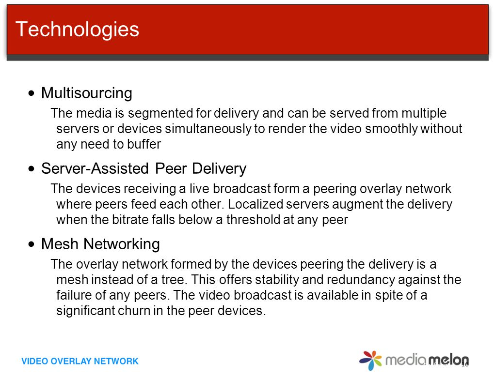Confidential Technologies Multisourcing The media is segmented for delivery and can be served from multiple servers or devices simultaneously to render the video smoothly without any need to buffer Server-Assisted Peer Delivery The devices receiving a live broadcast form a peering overlay network where peers feed each other.