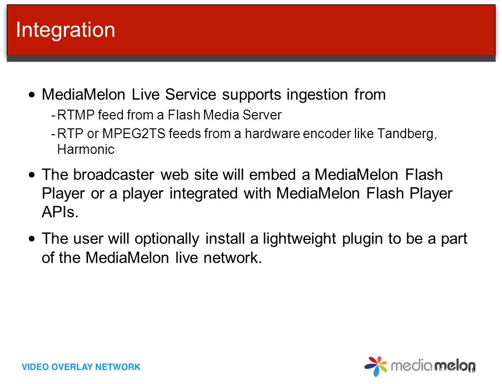 Confidential Integration MediaMelon Live Service supports ingestion from -RTMP feed from a Flash Media Server -RTP or MPEG2TS feeds from a hardware encoder like Tandberg, Harmonic The broadcaster web site will embed a MediaMelon Flash Player or a player integrated with MediaMelon Flash Player APIs.