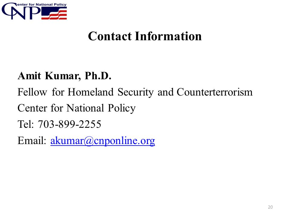 Contact Information Amit Kumar, Ph.D. Fellow for Homeland Security and Counterterrorism Center for National Policy Tel: 703-899-2255 Email: akumar@cnp