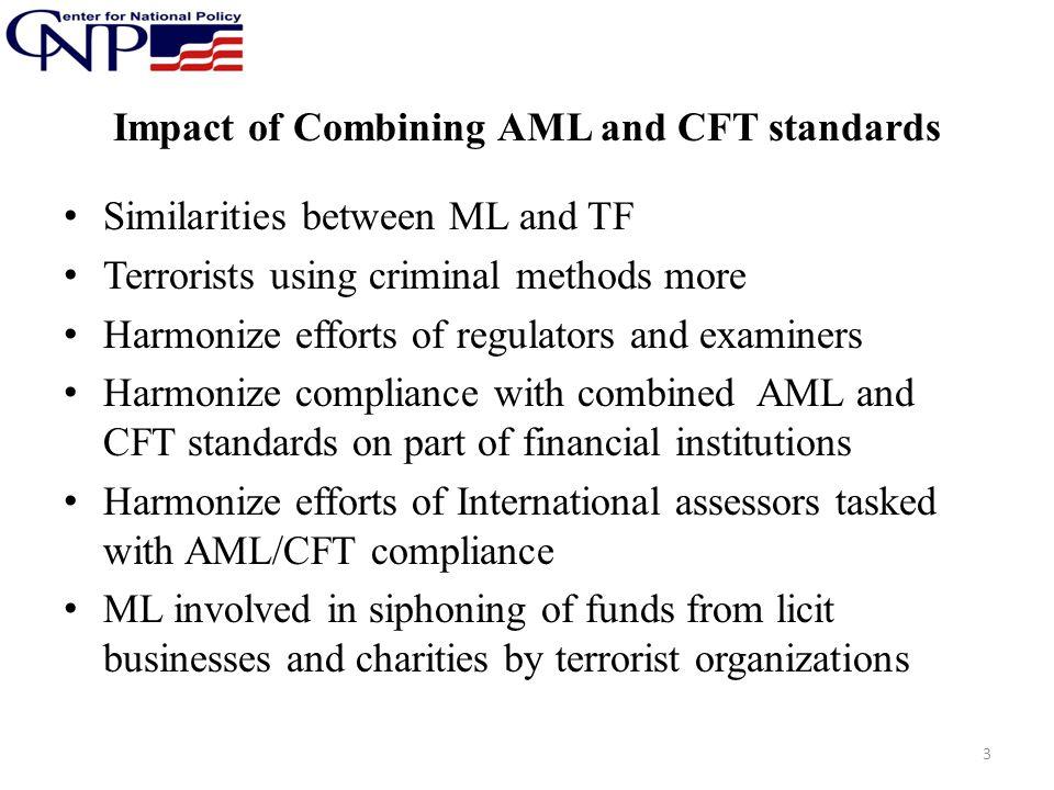 Impact of Combining AML and CFT standards Similarities between ML and TF Terrorists using criminal methods more Harmonize efforts of regulators and ex