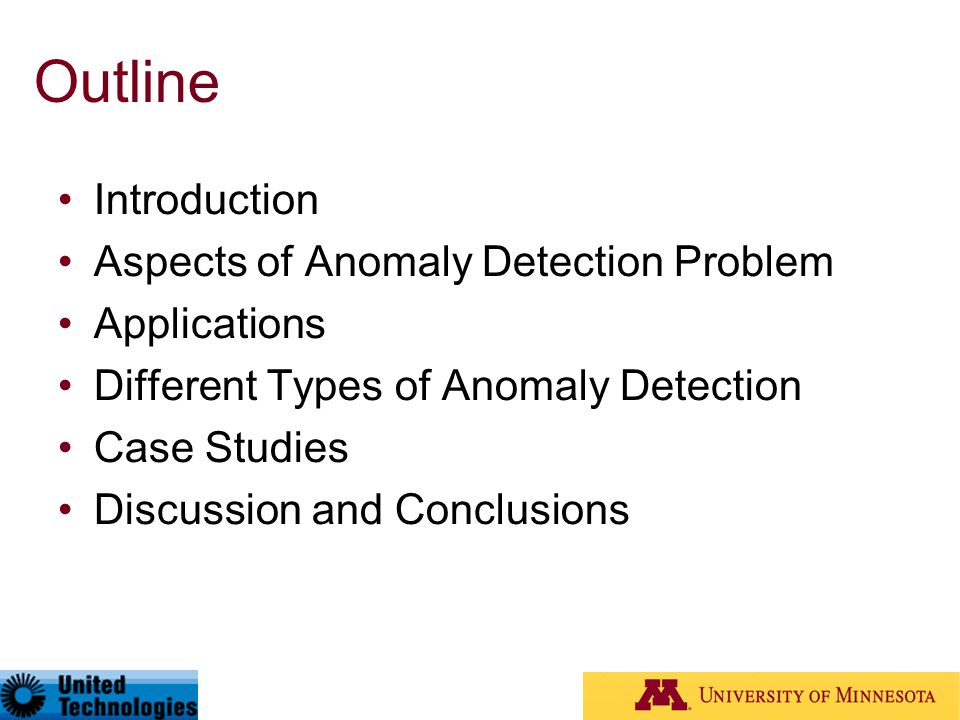 Outline Introduction Aspects of Anomaly Detection Problem Applications Different Types of Anomaly Detection Case Studies Discussion and Conclusions