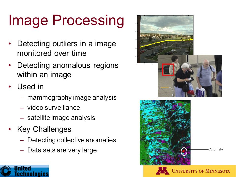Image Processing Detecting outliers in a image monitored over time Detecting anomalous regions within an image Used in –mammography image analysis –vi