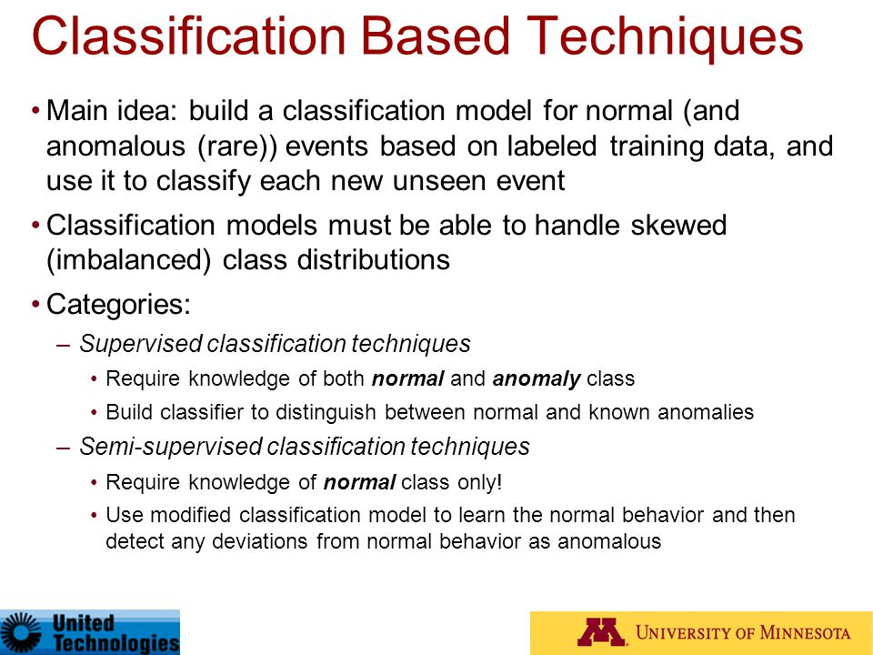 Classification Based Techniques Main idea: build a classification model for normal (and anomalous (rare)) events based on labeled training data, and u