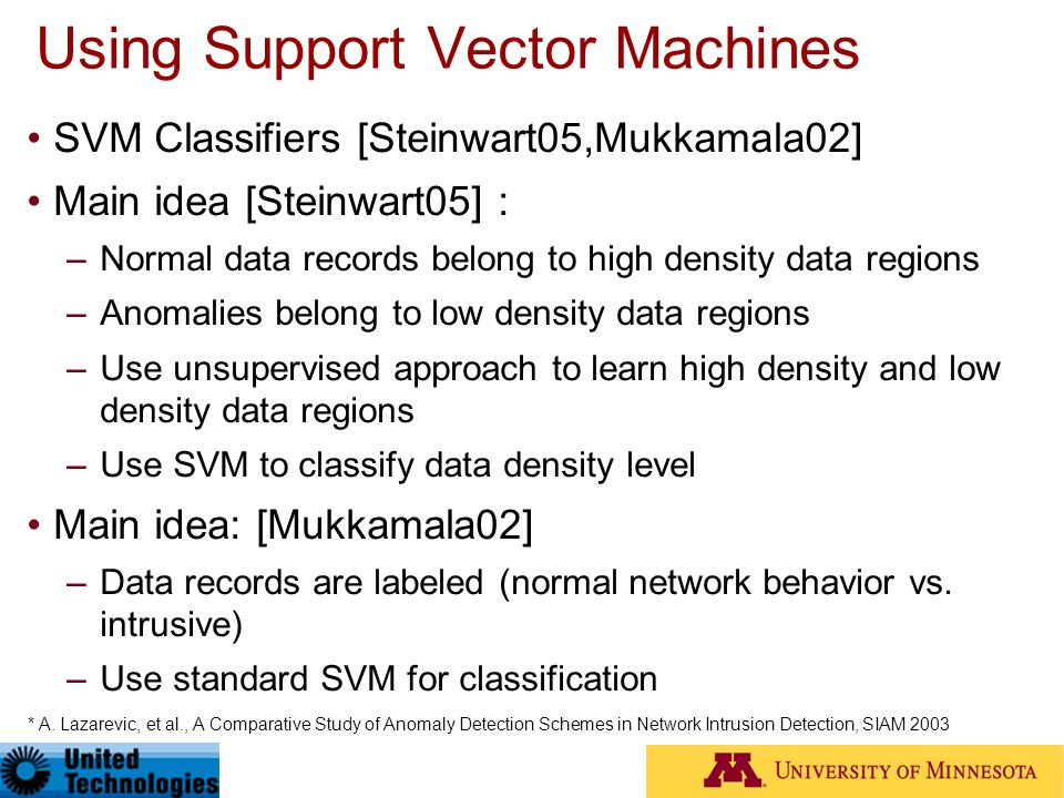 Using Support Vector Machines SVM Classifiers [Steinwart05,Mukkamala02] Main idea [Steinwart05] : –Normal data records belong to high density data reg