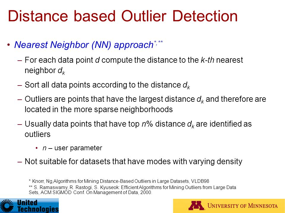 Distance based Outlier Detection Nearest Neighbor (NN) approach *,** –For each data point d compute the distance to the k-th nearest neighbor d k –Sor