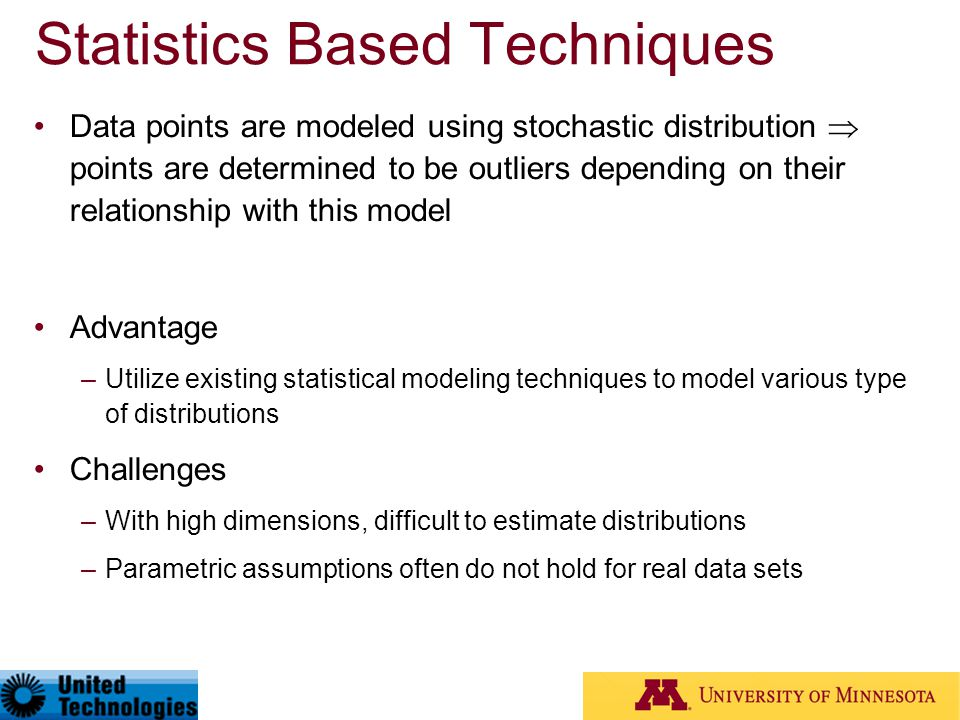 Statistics Based Techniques Data points are modeled using stochastic distribution  points are determined to be outliers depending on their relationsh