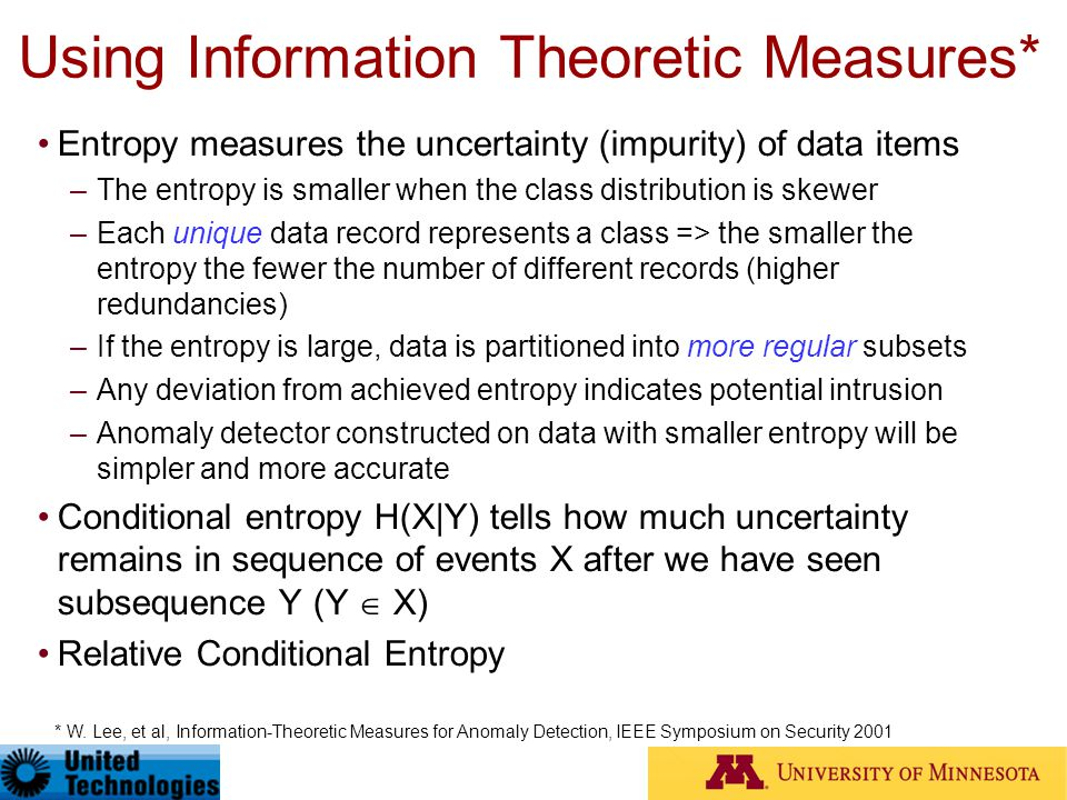 Using Information Theoretic Measures* Entropy measures the uncertainty (impurity) of data items –The entropy is smaller when the class distribution is