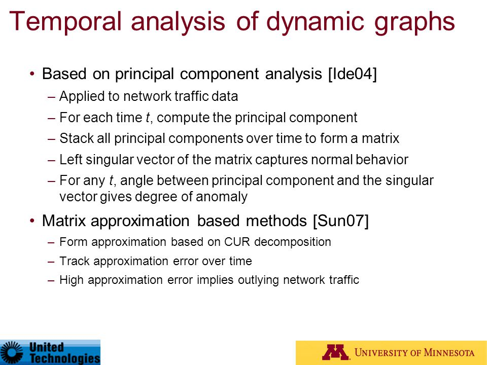 Temporal analysis of dynamic graphs Based on principal component analysis [Ide04] –Applied to network traffic data –For each time t, compute the princ