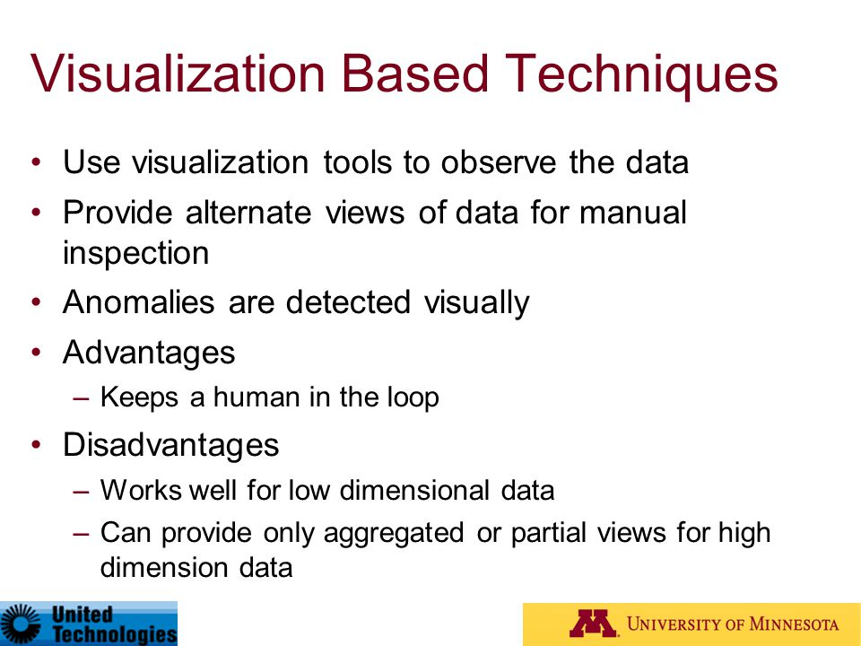 Visualization Based Techniques Use visualization tools to observe the data Provide alternate views of data for manual inspection Anomalies are detecte
