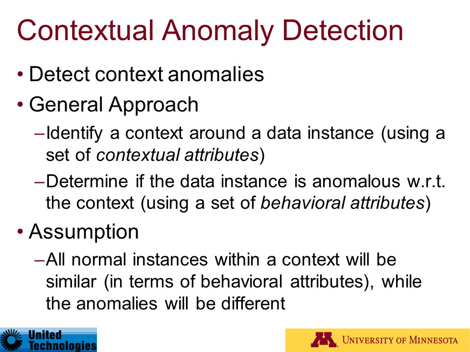 Contextual Anomaly Detection Detect context anomalies General Approach –Identify a context around a data instance (using a set of contextual attribute
