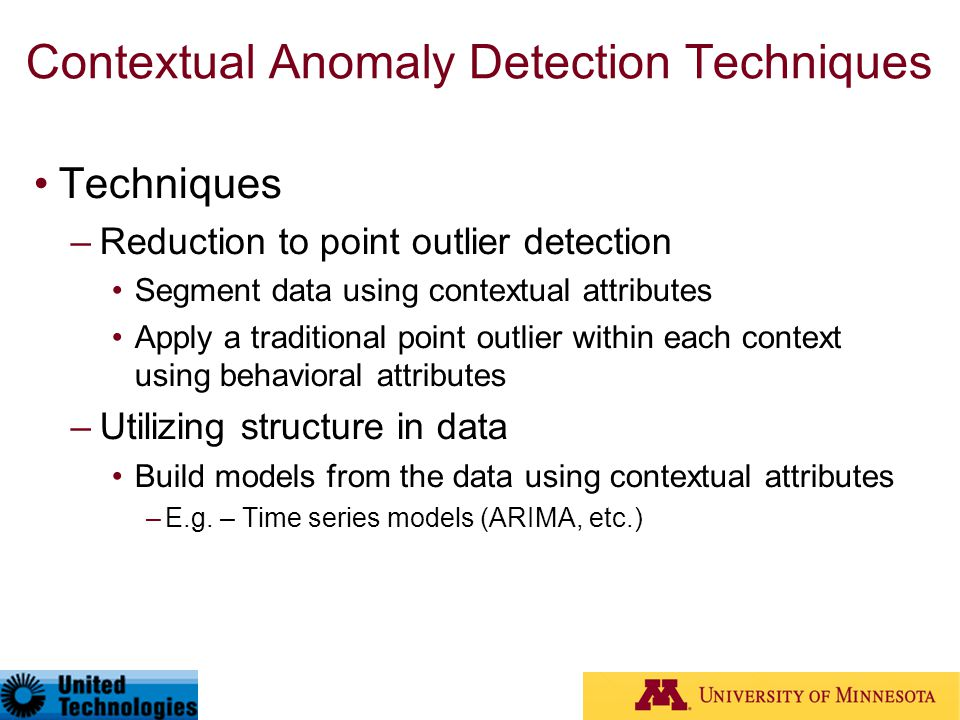 Contextual Anomaly Detection Techniques Techniques –Reduction to point outlier detection Segment data using contextual attributes Apply a traditional