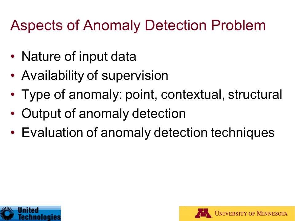 Aspects of Anomaly Detection Problem Nature of input data Availability of supervision Type of anomaly: point, contextual, structural Output of anomaly