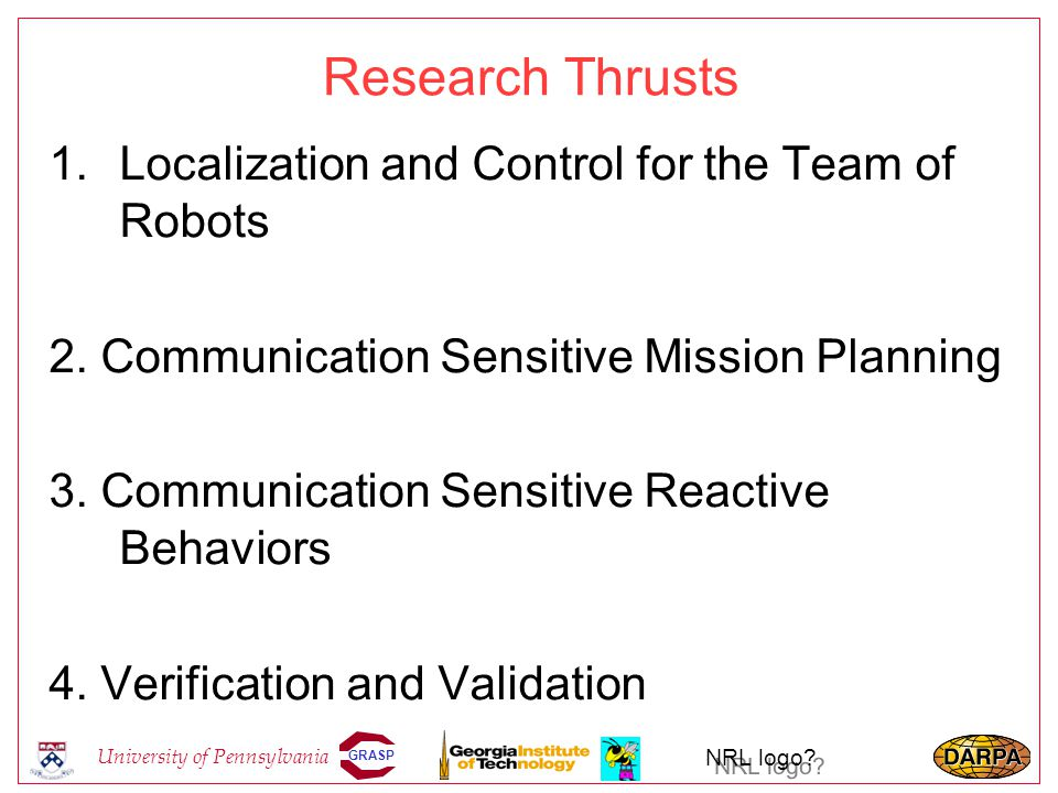 GRASP University of Pennsylvania NRL logo? Research Thrusts 1.Localization and Control for the Team of Robots 2. Communication Sensitive Mission Plann
