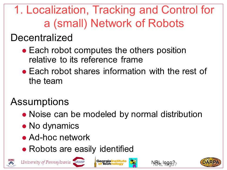 GRASP University of Pennsylvania NRL logo? 1. Localization, Tracking and Control for a (small) Network of Robots Decentralized l Each robot computes t