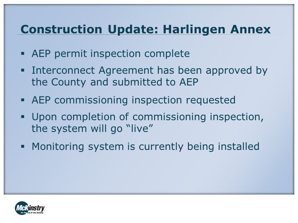 Construction Update: Harlingen Annex  AEP permit inspection complete  Interconnect Agreement has been approved by the County and submitted to AEP  AEP commissioning inspection requested  Upon completion of commissioning inspection, the system will go live  Monitoring system is currently being installed