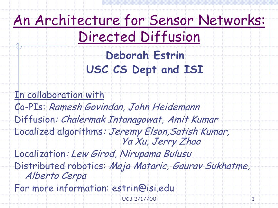 UCB 2/17/0012 Diffusion based Aggregation (Kumar, Kumar, Estrin, Heidemann) Scaling requires processing of data INSIDE the net Clustering approach: Elect cluster head (various promotion criteria) Aggregation or Hashing (indirection) to map from query to cluster head Opportunistic aggregation: Reinforce (request gradient) proportional to aggregatability of incoming data (Amit Kumar)
