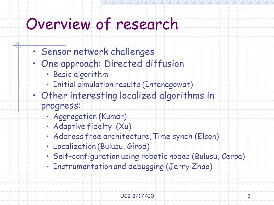 UCB 2/17/003 Overview of research Sensor network challenges One approach: Directed diffusion Basic algorithm Initial simulation results (Intanagowat)