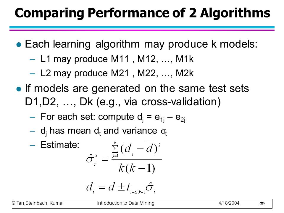 © Tan,Steinbach, Kumar Introduction to Data Mining 4/18/2004 101 Comparing Performance of 2 Algorithms l Each learning algorithm may produce k models: –L1 may produce M11, M12, …, M1k –L2 may produce M21, M22, …, M2k l If models are generated on the same test sets D1,D2, …, Dk (e.g., via cross-validation) –For each set: compute d j = e 1j – e 2j –d j has mean d t and variance  t –Estimate: