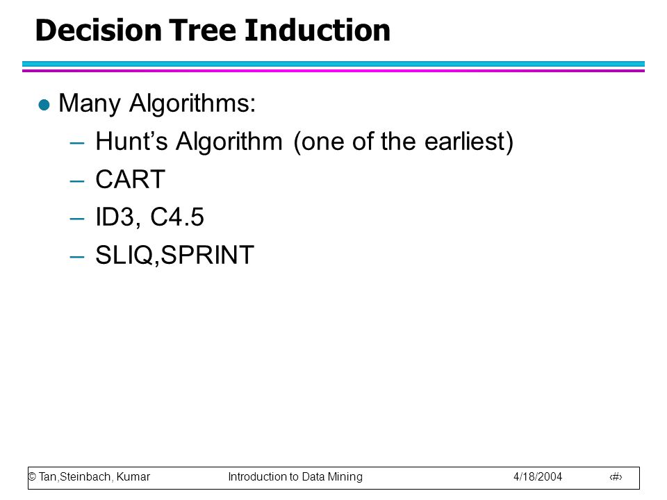 © Tan,Steinbach, Kumar Introduction to Data Mining 4/18/2004 16 Decision Tree Induction l Many Algorithms: –Hunt's Algorithm (one of the earliest) –CART –ID3, C4.5 –SLIQ,SPRINT
