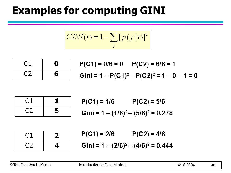© Tan,Steinbach, Kumar Introduction to Data Mining 4/18/2004 32 Examples for computing GINI P(C1) = 0/6 = 0 P(C2) = 6/6 = 1 Gini = 1 – P(C1) 2 – P(C2)