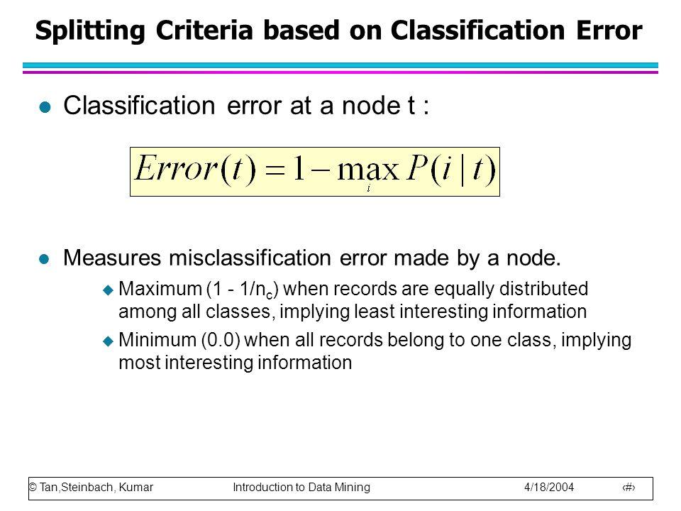 © Tan,Steinbach, Kumar Introduction to Data Mining 4/18/2004 42 Splitting Criteria based on Classification Error l Classification error at a node t :