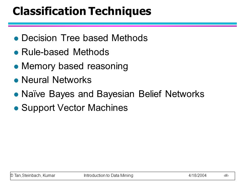 © Tan,Steinbach, Kumar Introduction to Data Mining 4/18/2004 5 Classification Techniques l Decision Tree based Methods l Rule-based Methods l Memory b