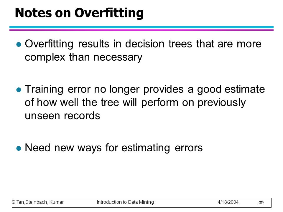 © Tan,Steinbach, Kumar Introduction to Data Mining 4/18/2004 55 Notes on Overfitting l Overfitting results in decision trees that are more complex than necessary l Training error no longer provides a good estimate of how well the tree will perform on previously unseen records l Need new ways for estimating errors