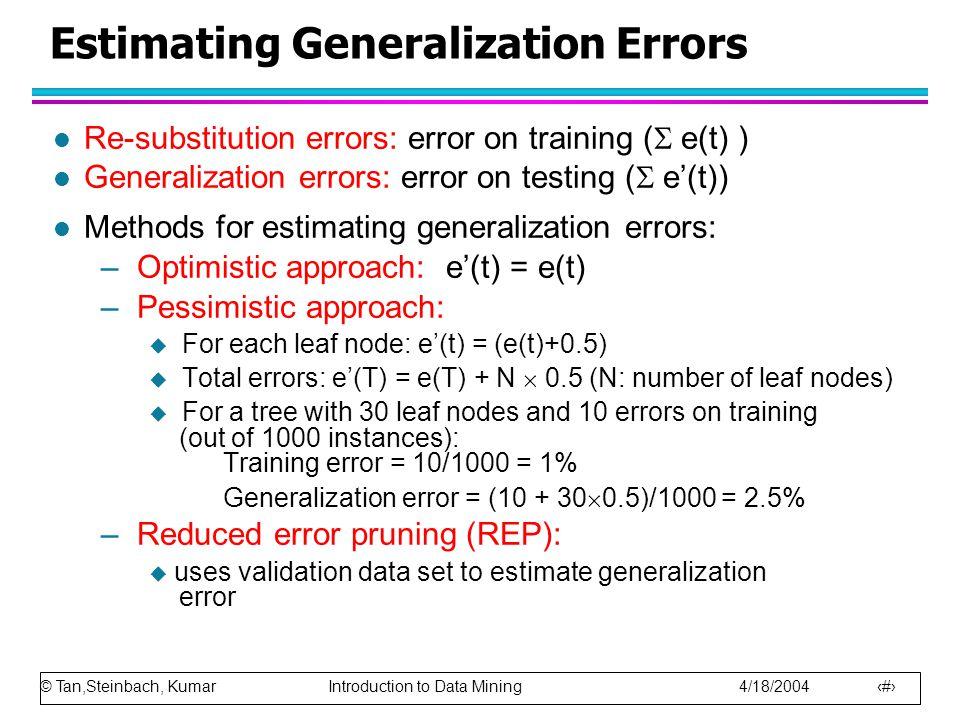 © Tan,Steinbach, Kumar Introduction to Data Mining 4/18/2004 56 Estimating Generalization Errors l Re-substitution errors: error on training (  e(t) ) l Generalization errors: error on testing (  e'(t)) l Methods for estimating generalization errors: –Optimistic approach: e'(t) = e(t) –Pessimistic approach:  For each leaf node: e'(t) = (e(t)+0.5)  Total errors: e'(T) = e(T) + N  0.5 (N: number of leaf nodes)  For a tree with 30 leaf nodes and 10 errors on training (out of 1000 instances): Training error = 10/1000 = 1% Generalization error = (10 + 30  0.5)/1000 = 2.5% –Reduced error pruning (REP):  uses validation data set to estimate generalization error